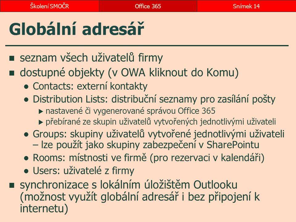 Globální adresář seznam všech uživatelů firmy dostupné objekty (v OWA kliknout do Komu) Contacts: externí kontakty Distribution Lists: distribuční seznamy pro zasílání pošty  nastavené či vygenerované správou Office 365  přebírané ze skupin uživatelů vytvořených jednotlivými uživateli Groups: skupiny uživatelů vytvořené jednotlivými uživateli – lze použít jako skupiny zabezpečení v SharePointu Rooms: místnosti ve firmě (pro rezervaci v kalendáři) Users: uživatelé z firmy synchronizace s lokálním úložištěm Outlooku (možnost využít globální adresář i bez připojení k internetu) Office 365Snímek 14Školení SMOČR