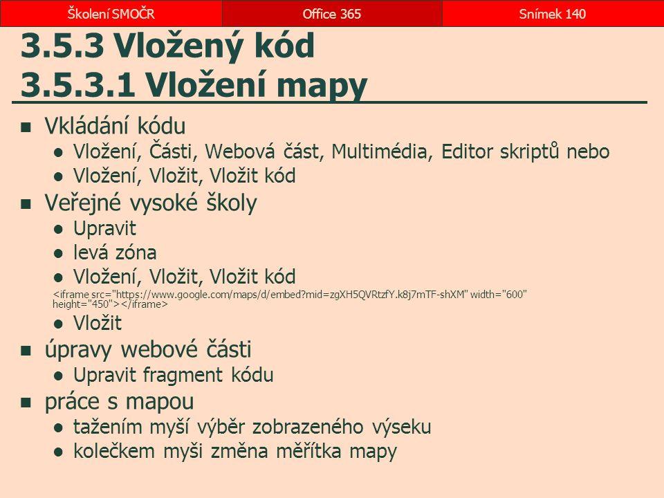 3.5.3 Vložený kód 3.5.3.1 Vložení mapy Vkládání kódu Vložení, Části, Webová část, Multimédia, Editor skriptů nebo Vložení, Vložit, Vložit kód Veřejné vysoké školy Upravit levá zóna Vložení, Vložit, Vložit kód Vložit úpravy webové části Upravit fragment kódu práce s mapou tažením myší výběr zobrazeného výseku kolečkem myši změna měřítka mapy Office 365Snímek 140Školení SMOČR