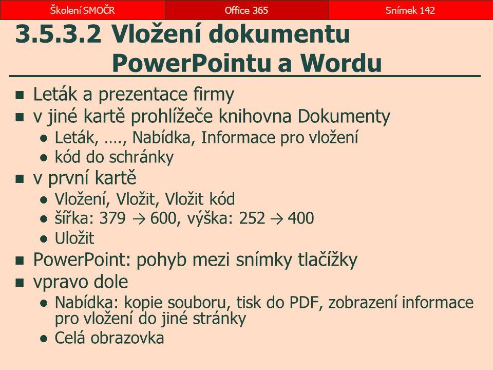 3.5.3.2 Vložení dokumentu PowerPointu a Wordu Leták a prezentace firmy v jiné kartě prohlížeče knihovna Dokumenty Leták, …., Nabídka, Informace pro vložení kód do schránky v první kartě Vložení, Vložit, Vložit kód šířka: 379 → 600, výška: 252 → 400 Uložit PowerPoint: pohyb mezi snímky tlačížky vpravo dole Nabídka: kopie souboru, tisk do PDF, zobrazení informace pro vložení do jiné stránky Celá obrazovka Office 365Snímek 142Školení SMOČR
