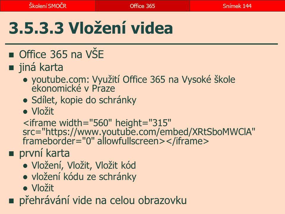 3.5.3.3 Vložení videa Office 365 na VŠE jiná karta youtube.com: Využití Office 365 na Vysoké škole ekonomické v Praze Sdílet, kopie do schránky Vložit první karta Vložení, Vložit, Vložit kód vložení kódu ze schránky Vložit přehrávání vide na celou obrazovku Office 365Snímek 144Školení SMOČR
