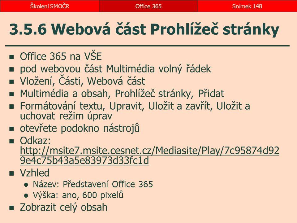 3.5.6 Webová část Prohlížeč stránky Office 365 na VŠE pod webovou část Multimédia volný řádek Vložení, Části, Webová část Multimédia a obsah, Prohlížeč stránky, Přidat Formátování textu, Upravit, Uložit a zavřít, Uložit a uchovat režim úprav otevřete podokno nástrojů Odkaz: http://msite7.msite.cesnet.cz/Mediasite/Play/7c95874d92 9e4c75b43a5e83973d33fc1d http://msite7.msite.cesnet.cz/Mediasite/Play/7c95874d92 9e4c75b43a5e83973d33fc1d Vzhled Název: Představení Office 365 Výška: ano, 600 pixelů Zobrazit celý obsah Office 365Snímek 148Školení SMOČR