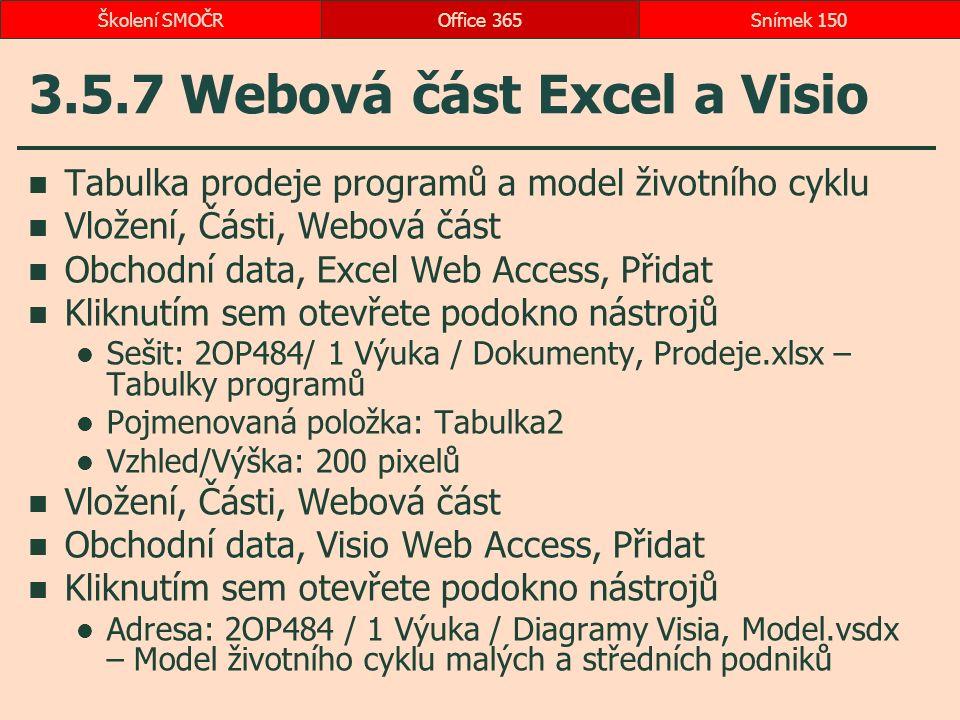 3.5.7 Webová část Excel a Visio Tabulka prodeje programů a model životního cyklu Vložení, Části, Webová část Obchodní data, Excel Web Access, Přidat Kliknutím sem otevřete podokno nástrojů Sešit: 2OP484/ 1 Výuka / Dokumenty, Prodeje.xlsx – Tabulky programů Pojmenovaná položka: Tabulka2 Vzhled/Výška: 200 pixelů Vložení, Části, Webová část Obchodní data, Visio Web Access, Přidat Kliknutím sem otevřete podokno nástrojů Adresa: 2OP484 / 1 Výuka / Diagramy Visia, Model.vsdx – Model životního cyklu malých a středních podniků Office 365Snímek 150Školení SMOČR