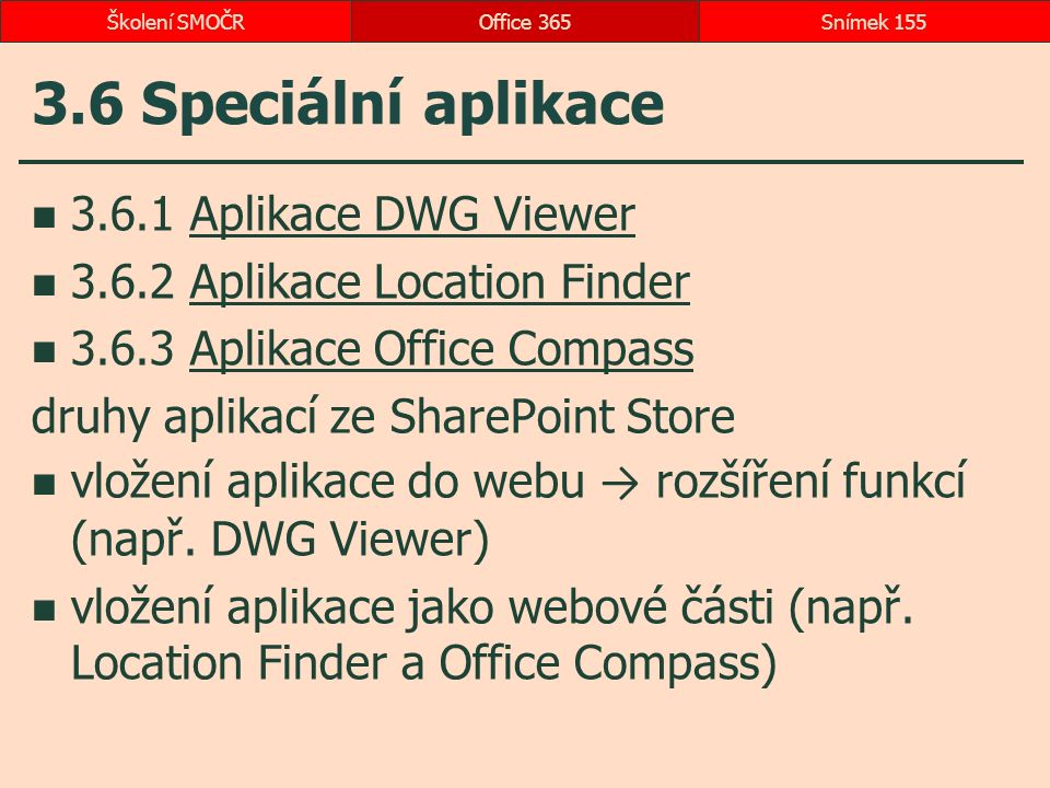 3.6 Speciální aplikace 3.6.1 Aplikace DWG ViewerAplikace DWG Viewer 3.6.2 Aplikace Location FinderAplikace Location Finder 3.6.3 Aplikace Office CompassAplikace Office Compass druhy aplikací ze SharePoint Store vložení aplikace do webu → rozšíření funkcí (např.
