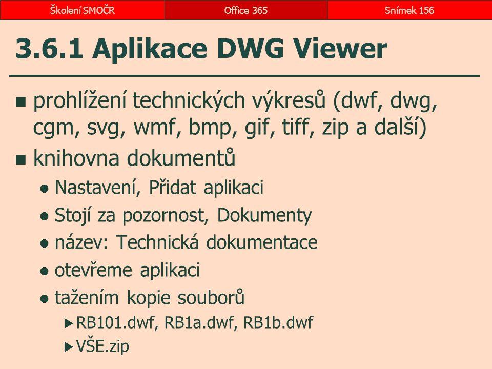 3.6.1 Aplikace DWG Viewer prohlížení technických výkresů (dwf, dwg, cgm, svg, wmf, bmp, gif, tiff, zip a další) knihovna dokumentů Nastavení, Přidat aplikaci Stojí za pozornost, Dokumenty název: Technická dokumentace otevřeme aplikaci tažením kopie souborů  RB101.dwf, RB1a.dwf, RB1b.dwf  VŠE.zip Office 365Snímek 156Školení SMOČR