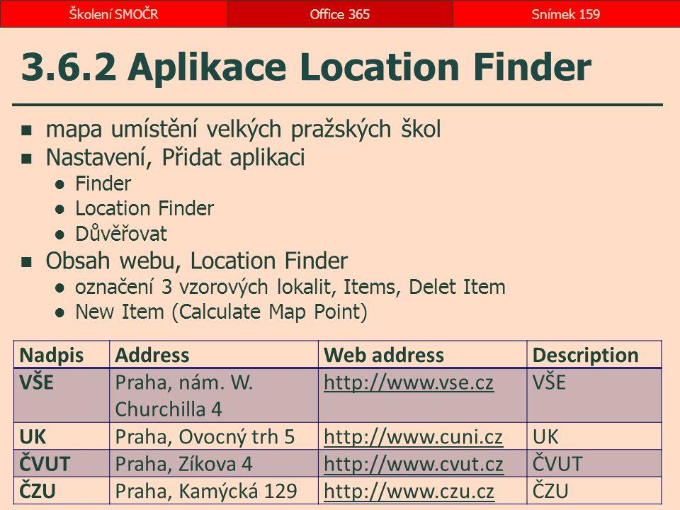 3.6.2 Aplikace Location Finder mapa umístění velkých pražských škol Nastavení, Přidat aplikaci Finder Location Finder Důvěřovat Obsah webu, Location Finder označení 3 vzorových lokalit, Items, Delet Item New Item (Calculate Map Point) Office 365Snímek 159Školení SMOČR NadpisAddressWeb addressDescription VŠEPraha, nám.