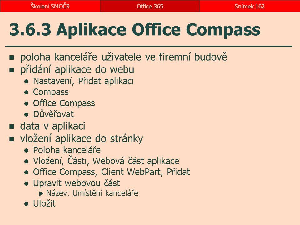 3.6.3 Aplikace Office Compass poloha kanceláře uživatele ve firemní budově přidání aplikace do webu Nastavení, Přidat aplikaci Compass Office Compass Důvěřovat data v aplikaci vložení aplikace do stránky Poloha kanceláře Vložení, Části, Webová část aplikace Office Compass, Client WebPart, Přidat Upravit webovou část  Název: Umístění kanceláře Uložit Office 365Snímek 162Školení SMOČR