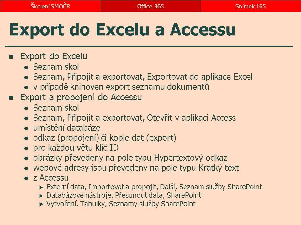 Export do Excelu a Accessu Export do Excelu Seznam škol Seznam, Připojit a exportovat, Exportovat do aplikace Excel v případě knihoven export seznamu dokumentů Export a propojení do Accessu Seznam škol Seznam, Připojit a exportovat, Otevřít v aplikaci Access umístění databáze odkaz (propojení) či kopie dat (export) pro každou větu klíč ID obrázky převedeny na pole typu Hypertextový odkaz webové adresy jsou převedeny na pole typu Krátký text z Accessu  Externí data, Importovat a propojit, Další, Seznam služby SharePoint  Databázové nástroje, Přesunout data, SharePoint  Vytvoření, Tabulky, Seznamy služby SharePoint Office 365Snímek 165Školení SMOČR