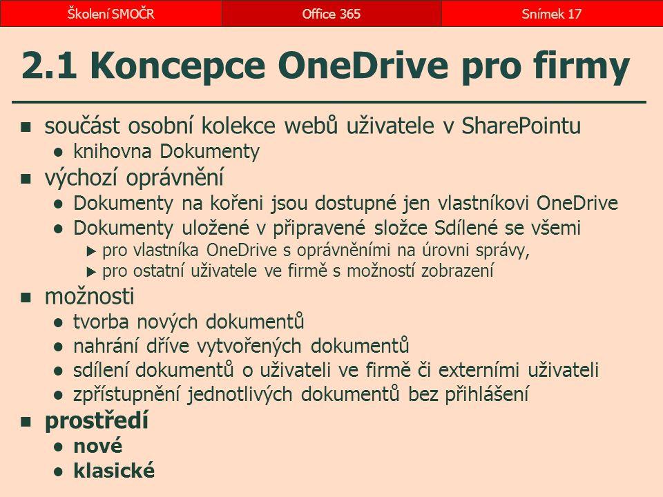 2.1 Koncepce OneDrive pro firmy součást osobní kolekce webů uživatele v SharePointu knihovna Dokumenty výchozí oprávnění Dokumenty na kořeni jsou dostupné jen vlastníkovi OneDrive Dokumenty uložené v připravené složce Sdílené se všemi  pro vlastníka OneDrive s oprávněními na úrovni správy,  pro ostatní uživatele ve firmě s možností zobrazení možnosti tvorba nových dokumentů nahrání dříve vytvořených dokumentů sdílení dokumentů o uživateli ve firmě či externími uživateli zpřístupnění jednotlivých dokumentů bez přihlášení prostředí nové klasické Office 365Snímek 17Školení SMOČR