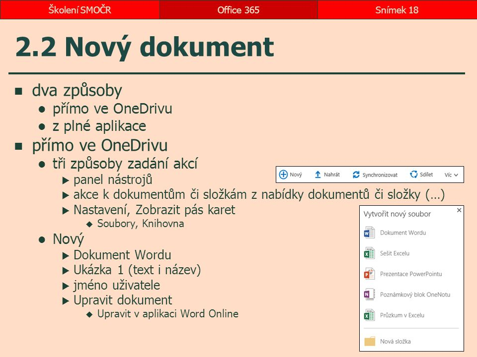2.2 Nový dokument dva způsoby přímo ve OneDrivu z plné aplikace přímo ve OneDrivu tři způsoby zadání akcí  panel nástrojů  akce k dokumentům či složkám z nabídky dokumentů či složky (…)  Nastavení, Zobrazit pás karet  Soubory, Knihovna Nový  Dokument Wordu  Ukázka 1 (text i název)  jméno uživatele  Upravit dokument  Upravit v aplikaci Word Online Office 365Snímek 18Školení SMOČR
