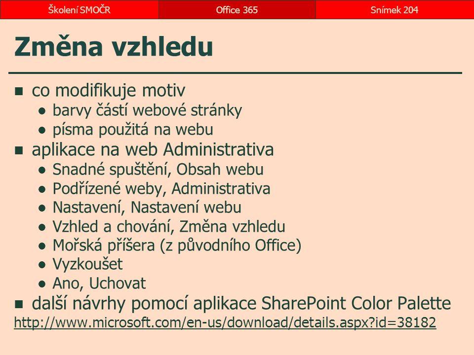 Změna vzhledu co modifikuje motiv barvy částí webové stránky písma použitá na webu aplikace na web Administrativa Snadné spuštění, Obsah webu Podřízené weby, Administrativa Nastavení, Nastavení webu Vzhled a chování, Změna vzhledu Mořská příšera (z původního Office) Vyzkoušet Ano, Uchovat další návrhy pomocí aplikace SharePoint Color Palette http://www.microsoft.com/en-us/download/details.aspx id=38182 Office 365Snímek 204Školení SMOČR