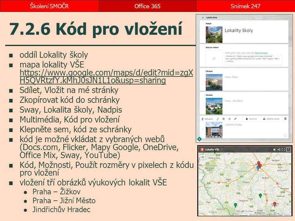 7.2.6 Kód pro vložení oddíl Lokality školy mapa lokality VŠE https://www.google.com/maps/d/edit mid=zgX H5QVRtzfY.kMhJ0sJN1L1o&usp=sharing https://www.google.com/maps/d/edit mid=zgX H5QVRtzfY.kMhJ0sJN1L1o&usp=sharing Sdílet, Vložit na mé stránky Zkopírovat kód do schránky Sway, Lokalita školy, Nadpis Multimédia, Kód pro vložení Klepněte sem, kód ze schránky kód je možné vkládat z vybraných webů (Docs.com, Flicker, Mapy Google, OneDrive, Office Mix, Sway, YouTube) Kód, Možnosti, Použít rozměry v pixelech z kódu pro vložení vložení tří obrázků výukových lokalit VŠE Praha – Žižkov Praha – Jižní Město Jindřichův Hradec Office 365Snímek 247Školení SMOČR