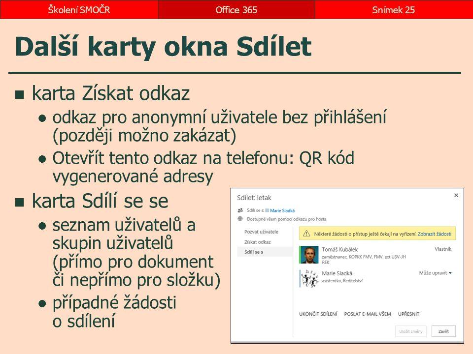 Další karty okna Sdílet karta Získat odkaz odkaz pro anonymní uživatele bez přihlášení (později možno zakázat) Otevřít tento odkaz na telefonu: QR kód vygenerované adresy karta Sdílí se se seznam uživatelů a skupin uživatelů (přímo pro dokument či nepřímo pro složku) případné žádosti o sdílení Office 365Snímek 25Školení SMOČR