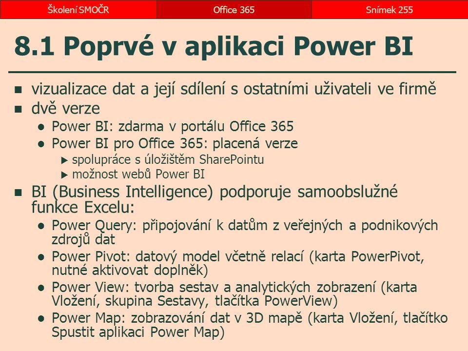 8.1 Poprvé v aplikaci Power BI vizualizace dat a její sdílení s ostatními uživateli ve firmě dvě verze Power BI: zdarma v portálu Office 365 Power BI pro Office 365: placená verze  spolupráce s úložištěm SharePointu  možnost webů Power BI BI (Business Intelligence) podporuje samoobslužné funkce Excelu: Power Query: připojování k datům z veřejných a podnikových zdrojů dat Power Pivot: datový model včetně relací (karta PowerPivot, nutné aktivovat doplněk) Power View: tvorba sestav a analytických zobrazení (karta Vložení, skupina Sestavy, tlačítka PowerView) Power Map: zobrazování dat v 3D mapě (karta Vložení, tlačítko Spustit aplikaci Power Map) Office 365Snímek 255Školení SMOČR