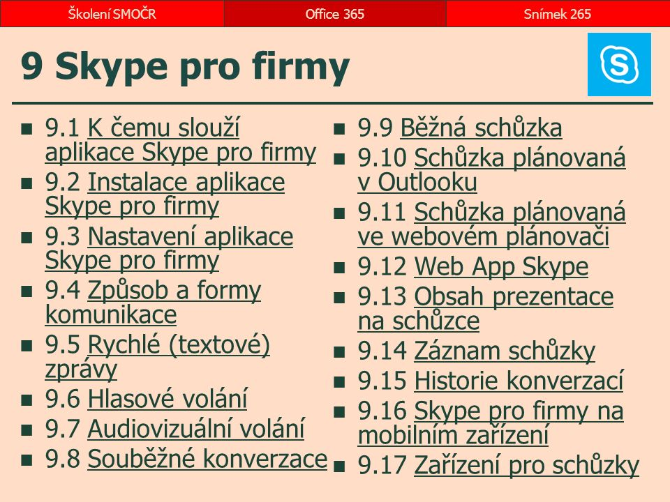 9 Skype pro firmy 9.1 K čemu slouží aplikace Skype pro firmyK čemu slouží aplikace Skype pro firmy 9.2 Instalace aplikace Skype pro firmyInstalace aplikace Skype pro firmy 9.3 Nastavení aplikace Skype pro firmyNastavení aplikace Skype pro firmy 9.4 Způsob a formy komunikaceZpůsob a formy komunikace 9.5 Rychlé (textové) zprávyRychlé (textové) zprávy 9.6 Hlasové voláníHlasové volání 9.7 Audiovizuální voláníAudiovizuální volání 9.8 Souběžné konverzaceSouběžné konverzace 9.9 Běžná schůzkaBěžná schůzka 9.10 Schůzka plánovaná v OutlookuSchůzka plánovaná v Outlooku 9.11 Schůzka plánovaná ve webovém plánovačiSchůzka plánovaná ve webovém plánovači 9.12 Web App SkypeWeb App Skype 9.13 Obsah prezentace na schůzceObsah prezentace na schůzce 9.14 Záznam schůzkyZáznam schůzky 9.15 Historie konverzacíHistorie konverzací 9.16 Skype pro firmy na mobilním zařízeníSkype pro firmy na mobilním zařízení 9.17 Zařízení pro schůzkyZařízení pro schůzky Office 365Snímek 265Školení SMOČR