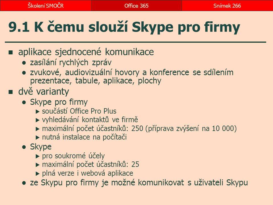 9.1 K čemu slouží Skype pro firmy aplikace sjednocené komunikace zasílání rychlých zpráv zvukové, audiovizuální hovory a konference se sdílením prezentace, tabule, aplikace, plochy dvě varianty Skype pro firmy  součástí Office Pro Plus  vyhledávání kontaktů ve firmě  maximální počet účastníků: 250 (příprava zvýšení na 10 000)  nutná instalace na počítači Skype  pro soukromé účely  maximální počet účastníků: 25  plná verze i webová aplikace ze Skypu pro firmy je možné komunikovat s uživateli Skypu Office 365Snímek 266Školení SMOČR