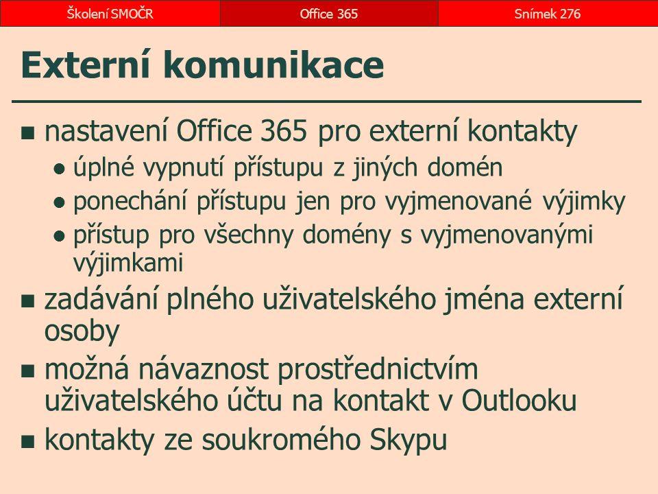 Externí komunikace nastavení Office 365 pro externí kontakty úplné vypnutí přístupu z jiných domén ponechání přístupu jen pro vyjmenované výjimky přístup pro všechny domény s vyjmenovanými výjimkami zadávání plného uživatelského jména externí osoby možná návaznost prostřednictvím uživatelského účtu na kontakt v Outlooku kontakty ze soukromého Skypu Office 365Snímek 276Školení SMOČR