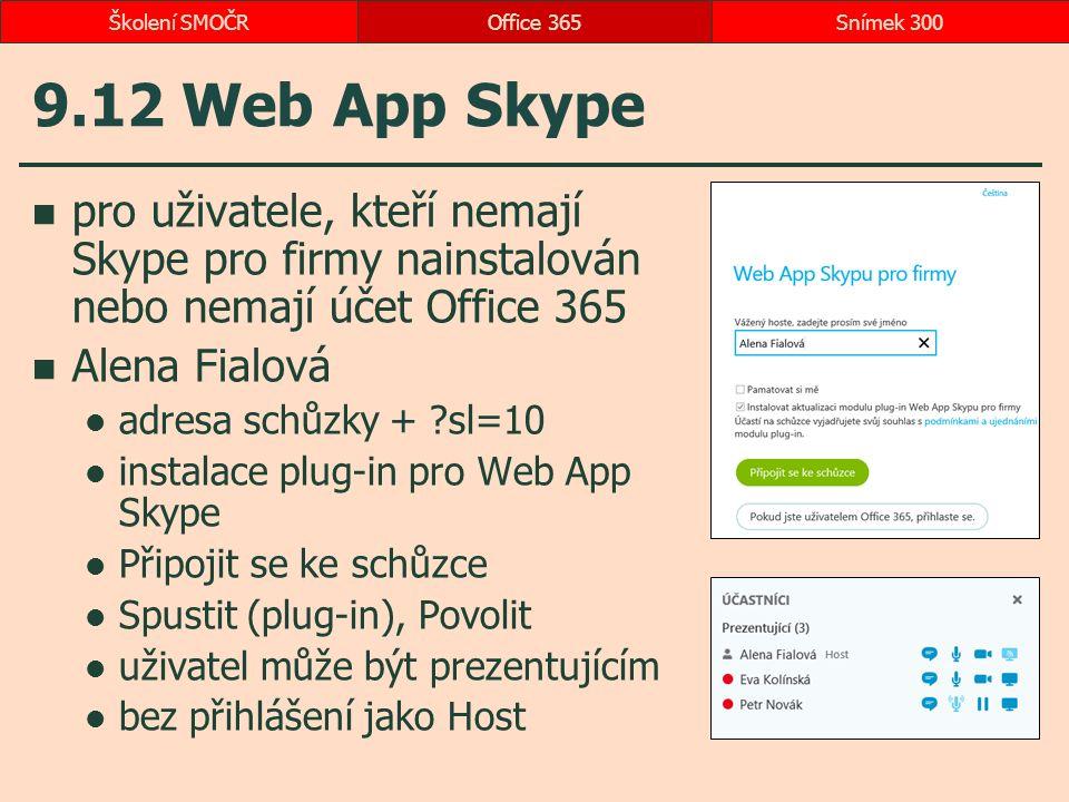 9.12 Web App Skype pro uživatele, kteří nemají Skype pro firmy nainstalován nebo nemají účet Office 365 Alena Fialová adresa schůzky + sl=10 instalace plug-in pro Web App Skype Připojit se ke schůzce Spustit (plug-in), Povolit uživatel může být prezentujícím bez přihlášení jako Host Office 365Snímek 300Školení SMOČR