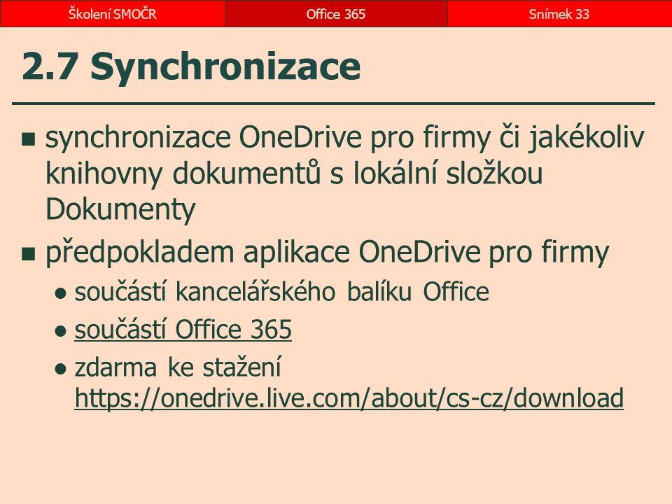 2.7 Synchronizace synchronizace OneDrive pro firmy či jakékoliv knihovny dokumentů s lokální složkou Dokumenty předpokladem aplikace OneDrive pro firmy součástí kancelářského balíku Office součástí Office 365 zdarma ke stažení https://onedrive.live.com/about/cs-cz/download https://onedrive.live.com/about/cs-cz/download Office 365Snímek 33Školení SMOČR