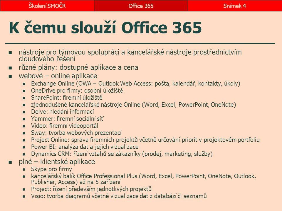 K čemu slouží Office 365 nástroje pro týmovou spolupráci a kancelářské nástroje prostřednictvím cloudového řešení různé plány: dostupné aplikace a cena webové – online aplikace Exchange Online (OWA – Outlook Web Access: pošta, kalendář, kontakty, úkoly) OneDrive pro firmy: osobní úložiště SharePoint: firemní úložiště zjednodušené kancelářské nástroje Online (Word, Excel, PowerPoint, OneNote) Delve: hledání informací Yammer: firemní sociální síť Video: firemní videoportál Sway: tvorba webových prezentací Project Online: správa firemních projektů včetně určování priorit v projektovém portfoliu Power BI: analýza dat a jejich vizualizace Dynamics CRM: řízení vztahů se zákazníky (prodej, marketing, služby) plné – klientské aplikace Skype pro firmy kancelářský balík Office Professional Plus (Word, Excel, PowerPoint, OneNote, Outlook, Publisher, Access) až na 5 zařízení Project: řízení především jednotlivých projektů Visio: tvorba diagramů včetně vizualizace dat z databází či seznamů Office 365Snímek 4Školení SMOČR