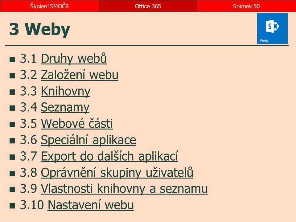3 Weby 3.1 Druhy webůDruhy webů 3.2 Založení webuZaložení webu 3.3 KnihovnyKnihovny 3.4 SeznamySeznamy 3.5 Webové částiWebové části 3.6 Speciální aplikaceSpeciální aplikace 3.7 Export do dalších aplikacíExport do dalších aplikací 3.8 Oprávnění skupiny uživatelůOprávnění skupiny uživatelů 3.9 Vlastnosti knihovny a seznamuVlastnosti knihovny a seznamu 3.10 Nastavení webuNastavení webu Office 365Snímek 50Školení SMOČR