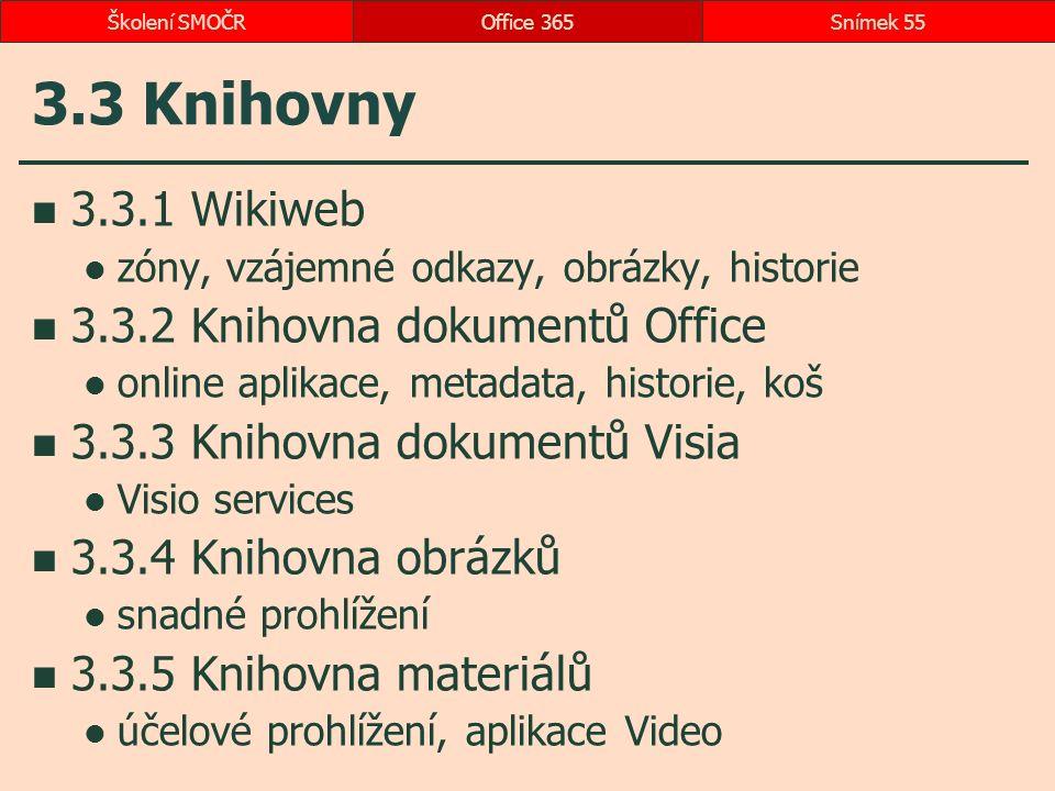 3.3 Knihovny 3.3.1 Wikiweb zóny, vzájemné odkazy, obrázky, historie 3.3.2 Knihovna dokumentů Office online aplikace, metadata, historie, koš 3.3.3 Knihovna dokumentů Visia Visio services 3.3.4 Knihovna obrázků snadné prohlížení 3.3.5 Knihovna materiálů účelové prohlížení, aplikace Video Office 365Snímek 55Školení SMOČR