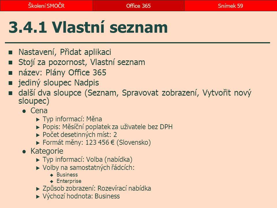 3.4.1 Vlastní seznam Nastavení, Přidat aplikaci Stojí za pozornost, Vlastní seznam název: Plány Office 365 jediný sloupec Nadpis další dva sloupce (Seznam, Spravovat zobrazení, Vytvořit nový sloupec) Cena  Typ informací: Měna  Popis: Měsíční poplatek za uživatele bez DPH  Počet desetinných míst: 2  Formát měny: 123 456 € (Slovensko) Kategorie  Typ informací: Volba (nabídka)  Volby na samostatných řádcích:  Business  Enterprise  Způsob zobrazení: Rozevírací nabídka  Výchozí hodnota: Business Office 365Snímek 59Školení SMOČR