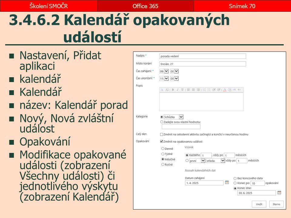 3.4.6.2 Kalendář opakovaných událostí Nastavení, Přidat aplikaci kalendář Kalendář název: Kalendář porad Nový, Nová zvláštní událost Opakování Modifikace opakované události (zobrazení Všechny události) či jednotlivého výskytu (zobrazení Kalendář) Office 365Snímek 70Školení SMOČR