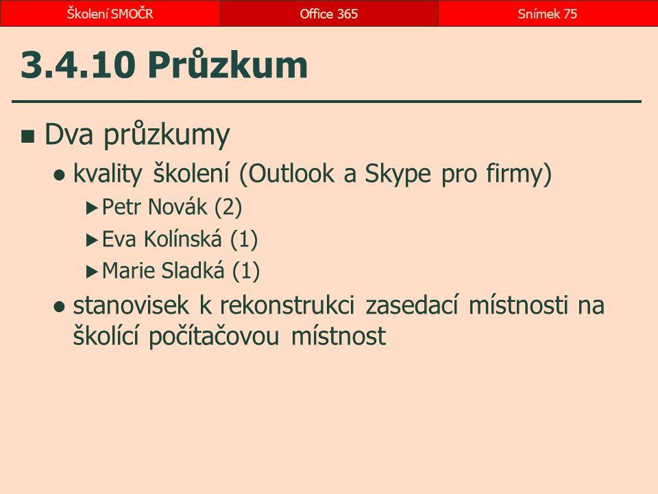 3.4.10 Průzkum Dva průzkumy kvality školení (Outlook a Skype pro firmy)  Petr Novák (2)  Eva Kolínská (1)  Marie Sladká (1) stanovisek k rekonstrukci zasedací místnosti na školící počítačovou místnost Office 365Snímek 75Školení SMOČR