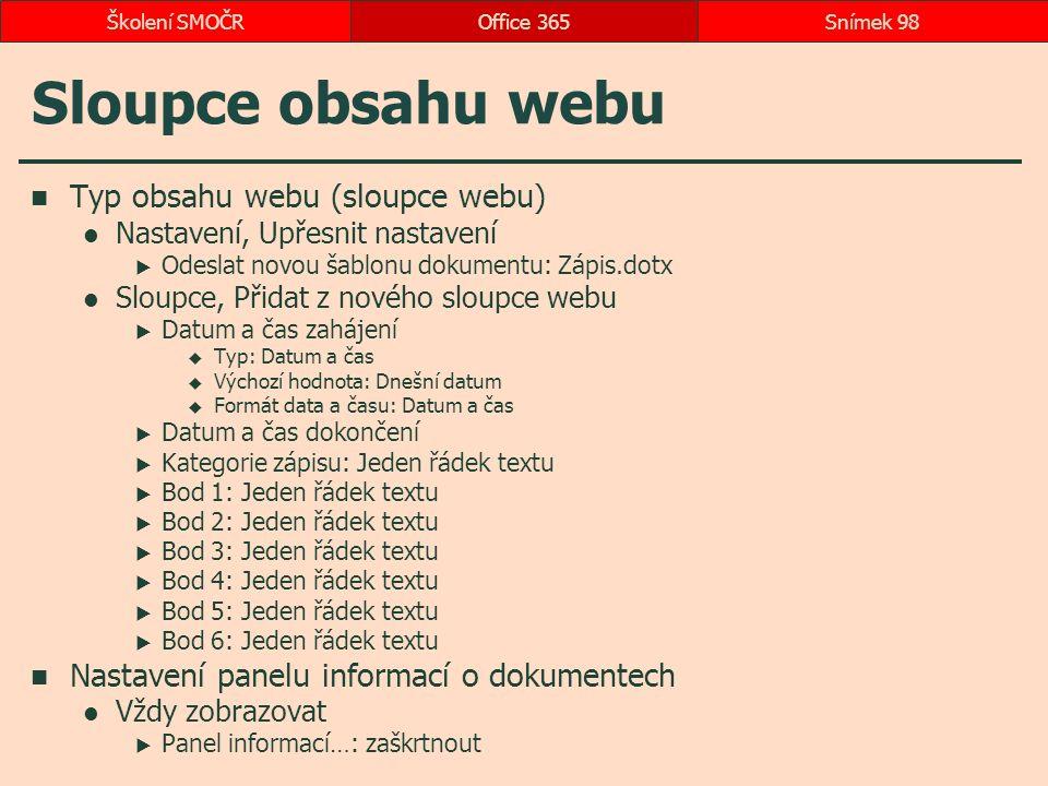 Sloupce obsahu webu Typ obsahu webu (sloupce webu) Nastavení, Upřesnit nastavení  Odeslat novou šablonu dokumentu: Zápis.dotx Sloupce, Přidat z nového sloupce webu  Datum a čas zahájení  Typ: Datum a čas  Výchozí hodnota: Dnešní datum  Formát data a času: Datum a čas  Datum a čas dokončení  Kategorie zápisu: Jeden řádek textu  Bod 1: Jeden řádek textu  Bod 2: Jeden řádek textu  Bod 3: Jeden řádek textu  Bod 4: Jeden řádek textu  Bod 5: Jeden řádek textu  Bod 6: Jeden řádek textu Nastavení panelu informací o dokumentech Vždy zobrazovat  Panel informací…: zaškrtnout Office 365Snímek 98Školení SMOČR