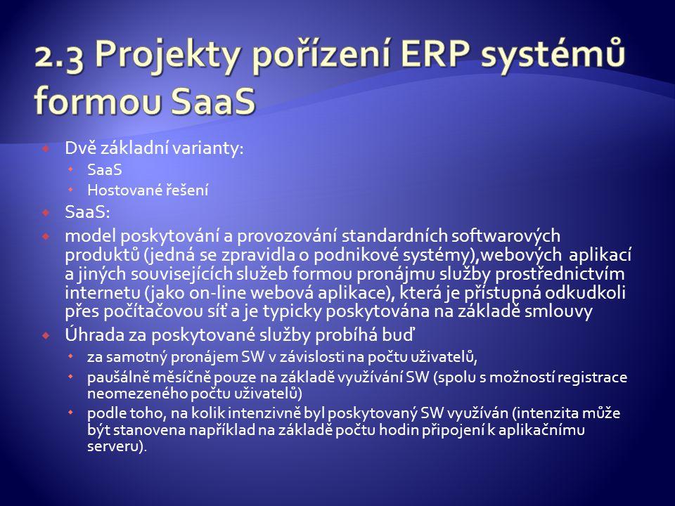  Dvě základní varianty:  SaaS  Hostované řešení  SaaS:  model poskytování a provozování standardních softwarových produktů (jedná se zpravidla o podnikové systémy),webových aplikací a jiných souvisejících služeb formou pronájmu služby prostřednictvím internetu (jako on-line webová aplikace), která je přístupná odkudkoli přes počítačovou síť a je typicky poskytována na základě smlouvy  Úhrada za poskytované služby probíhá buď  za samotný pronájem SW v závislosti na počtu uživatelů,  paušálně měsíčně pouze na základě využívání SW (spolu s možností registrace neomezeného počtu uživatelů)  podle toho, na kolik intenzivně byl poskytovaný SW využíván (intenzita může být stanovena například na základě počtu hodin připojení k aplikačnímu serveru).