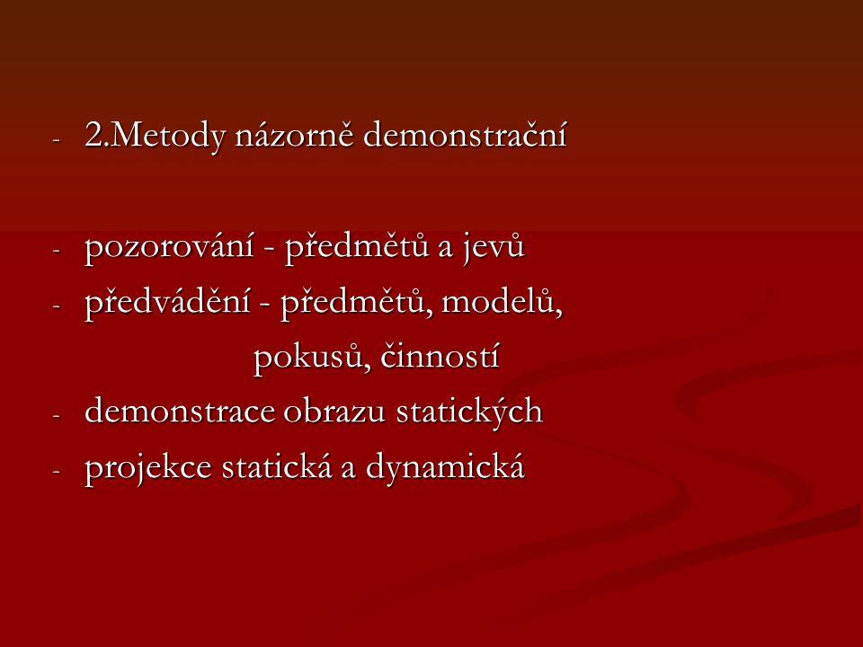 - 2.Metody názorně demonstrační - pozorování - předmětů a jevů - předvádění - předmětů, modelů, pokusů, činností pokusů, činností - demonstrace obrazu statických - projekce statická a dynamická