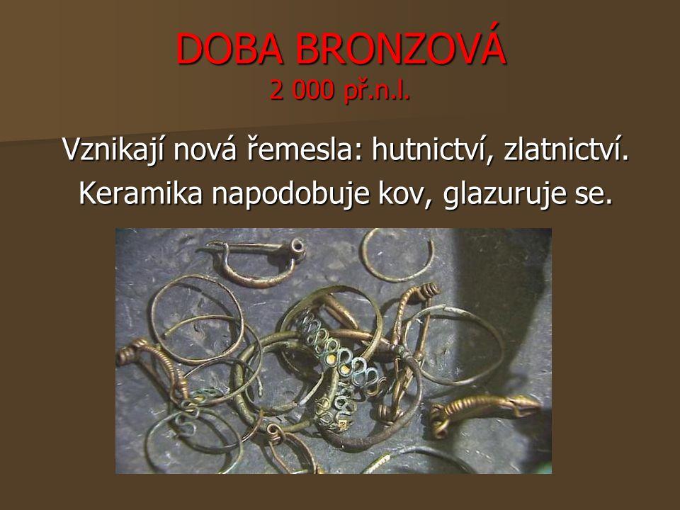 DOBA BRONZOVÁ 2 000 př.n.l. Vznikají nová řemesla: hutnictví, zlatnictví.