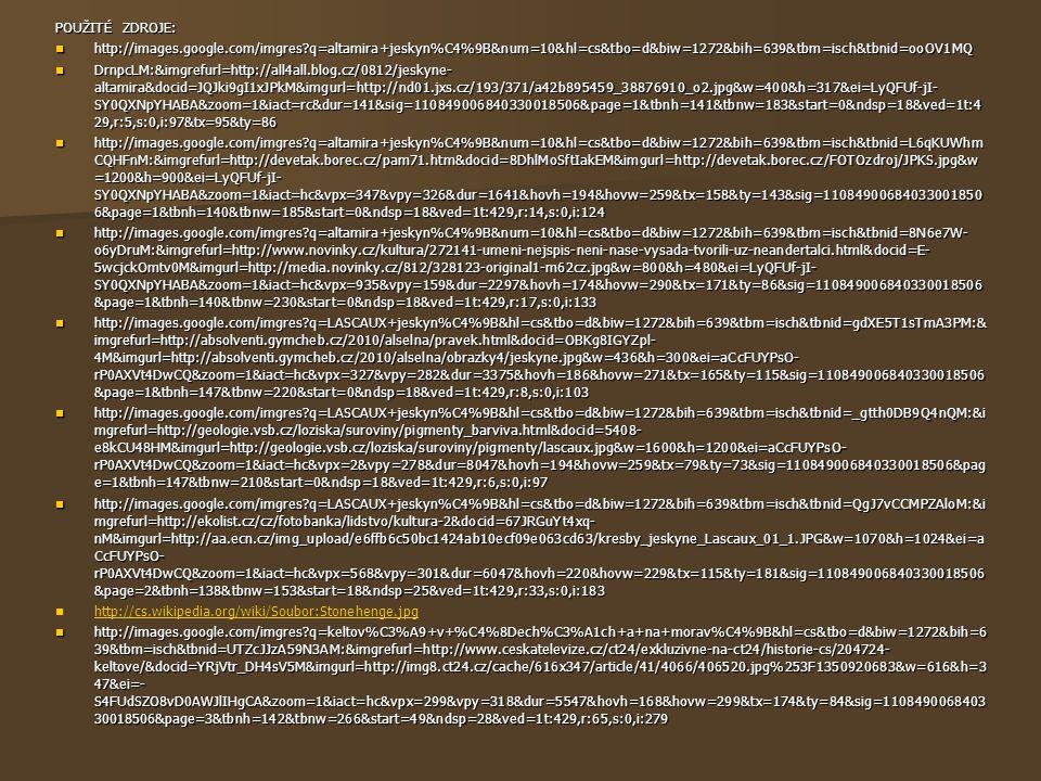 POUŽITÉ ZDROJE: http://images.google.com/imgres q=altamira+jeskyn%C4%9B&num=10&hl=cs&tbo=d&biw=1272&bih=639&tbm=isch&tbnid=ooOV1MQ http://images.google.com/imgres q=altamira+jeskyn%C4%9B&num=10&hl=cs&tbo=d&biw=1272&bih=639&tbm=isch&tbnid=ooOV1MQ DrnpcLM:&imgrefurl=http://all4all.blog.cz/0812/jeskyne- altamira&docid=JQJki9gI1xJPkM&imgurl=http://nd01.jxs.cz/193/371/a42b895459_38876910_o2.jpg&w=400&h=317&ei=LyQFUf-jI- SY0QXNpYHABA&zoom=1&iact=rc&dur=141&sig=110849006840330018506&page=1&tbnh=141&tbnw=183&start=0&ndsp=18&ved=1t:4 29,r:5,s:0,i:97&tx=95&ty=86 DrnpcLM:&imgrefurl=http://all4all.blog.cz/0812/jeskyne- altamira&docid=JQJki9gI1xJPkM&imgurl=http://nd01.jxs.cz/193/371/a42b895459_38876910_o2.jpg&w=400&h=317&ei=LyQFUf-jI- SY0QXNpYHABA&zoom=1&iact=rc&dur=141&sig=110849006840330018506&page=1&tbnh=141&tbnw=183&start=0&ndsp=18&ved=1t:4 29,r:5,s:0,i:97&tx=95&ty=86 http://images.google.com/imgres q=altamira+jeskyn%C4%9B&num=10&hl=cs&tbo=d&biw=1272&bih=639&tbm=isch&tbnid=L6qKUWhm CQHFnM:&imgrefurl=http://devetak.borec.cz/pam71.htm&docid=8DhlMoSftIakEM&imgurl=http://devetak.borec.cz/FOTOzdroj/JPKS.jpg&w =1200&h=900&ei=LyQFUf-jI- SY0QXNpYHABA&zoom=1&iact=hc&vpx=347&vpy=326&dur=1641&hovh=194&hovw=259&tx=158&ty=143&sig=11084900684033001850 6&page=1&tbnh=140&tbnw=185&start=0&ndsp=18&ved=1t:429,r:14,s:0,i:124 http://images.google.com/imgres q=altamira+jeskyn%C4%9B&num=10&hl=cs&tbo=d&biw=1272&bih=639&tbm=isch&tbnid=L6qKUWhm CQHFnM:&imgrefurl=http://devetak.borec.cz/pam71.htm&docid=8DhlMoSftIakEM&imgurl=http://devetak.borec.cz/FOTOzdroj/JPKS.jpg&w =1200&h=900&ei=LyQFUf-jI- SY0QXNpYHABA&zoom=1&iact=hc&vpx=347&vpy=326&dur=1641&hovh=194&hovw=259&tx=158&ty=143&sig=11084900684033001850 6&page=1&tbnh=140&tbnw=185&start=0&ndsp=18&ved=1t:429,r:14,s:0,i:124 http://images.google.com/imgres q=altamira+jeskyn%C4%9B&num=10&hl=cs&tbo=d&biw=1272&bih=639&tbm=isch&tbnid=8N6e7W- o6yDruM:&imgrefurl=http://www.novinky.cz/kultura/272141-umeni-nejspis-neni-nase-vysada-tvorili-uz-neandertalci.html&docid