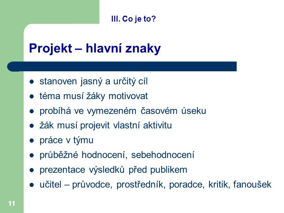 11 Projekt – hlavní znaky stanoven jasný a určitý cíl téma musí žáky motivovat probíhá ve vymezeném časovém úseku žák musí projevit vlastní aktivitu p