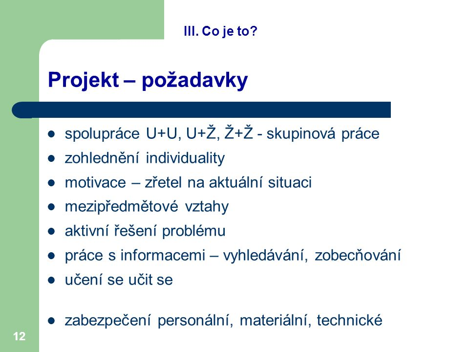 12 Projekt – požadavky spolupráce U+U, U+Ž, Ž+Ž - skupinová práce zohlednění individuality motivace – zřetel na aktuální situaci mezipředmětové vztahy aktivní řešení problému práce s informacemi – vyhledávání, zobecňování učení se učit se zabezpečení personální, materiální, technické III.
