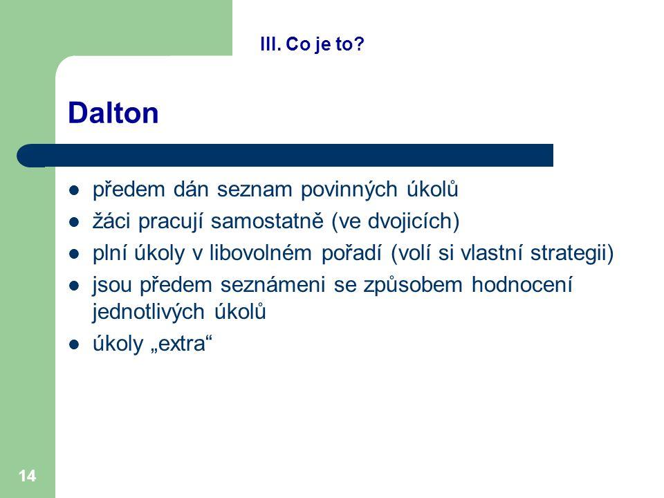 14 Dalton předem dán seznam povinných úkolů žáci pracují samostatně (ve dvojicích) plní úkoly v libovolném pořadí (volí si vlastní strategii) jsou pře