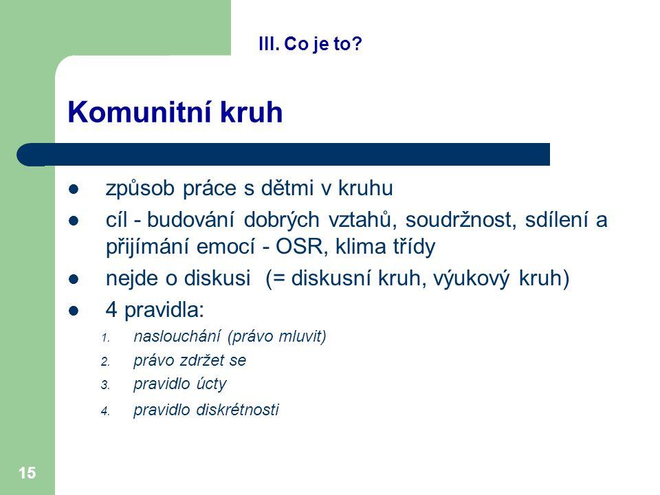 15 Komunitní kruh způsob práce s dětmi v kruhu cíl - budování dobrých vztahů, soudržnost, sdílení a přijímání emocí - OSR, klima třídy nejde o diskusi