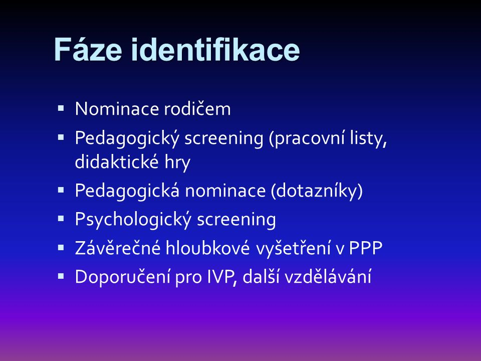Fáze identifikace  Nominace rodičem  Pedagogický screening (pracovní listy, didaktické hry  Pedagogická nominace (dotazníky)  Psychologický screen