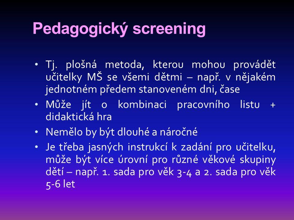 Pedagogický screening Tj. plošná metoda, kterou mohou provádět učitelky MŠ se všemi dětmi – např. v nějakém jednotném předem stanoveném dni, čase Může