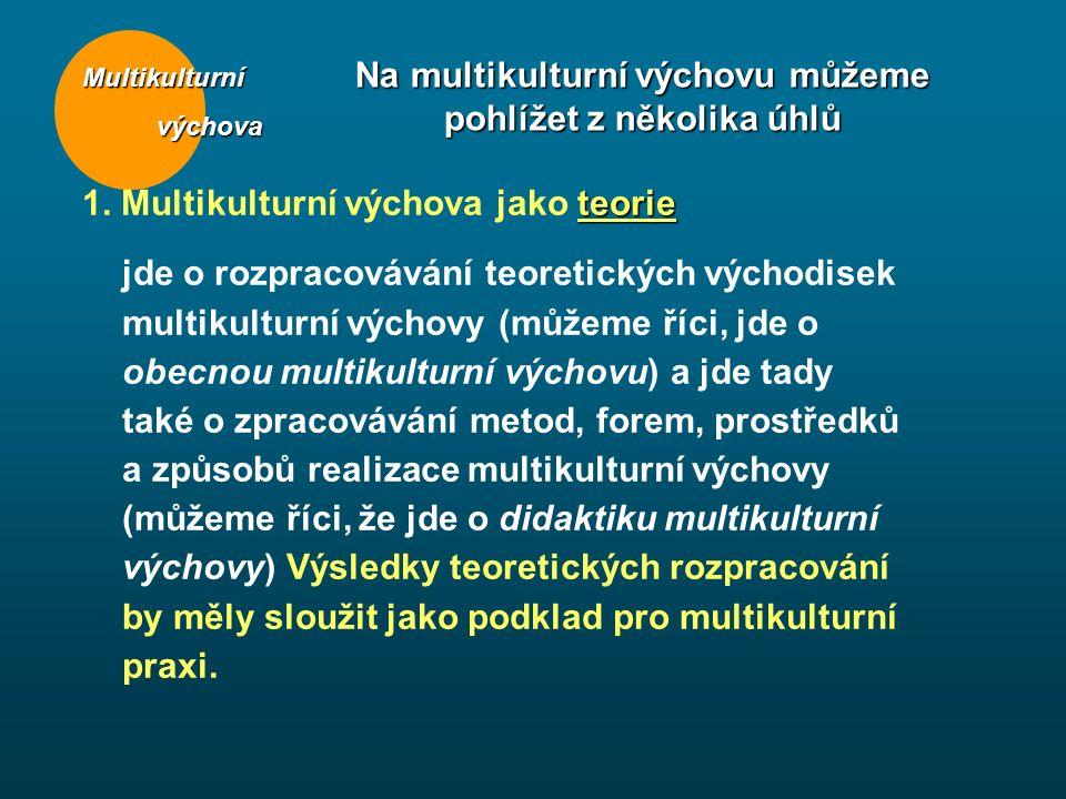 Multikulturní výchova výchova Na multikulturní výchovu můžeme pohlížet z několika úhlů teorie 1. Multikulturní výchova jako teorie jde o rozpracováván