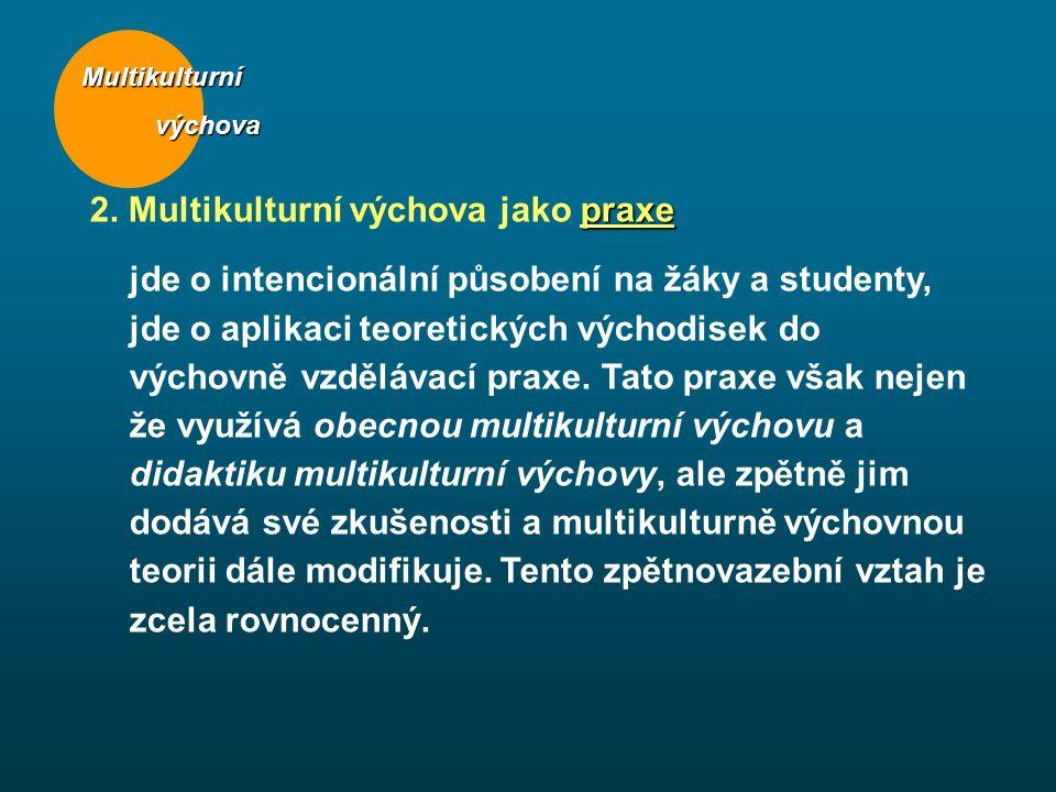 Multikulturní výchova výchova praxe 2. Multikulturní výchova jako praxe jde o intencionální působení na žáky a studenty, jde o aplikaci teoretických v