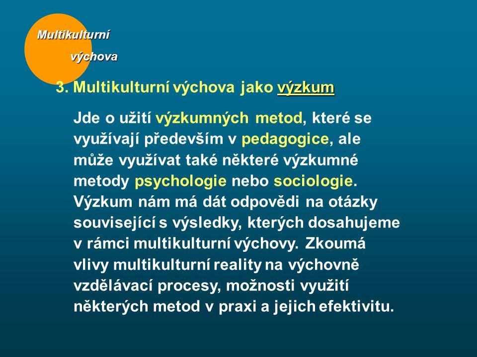Multikulturní výchova výchova výzkum 3. Multikulturní výchova jako výzkum Jde o užití výzkumných metod, které se využívají především v pedagogice, ale