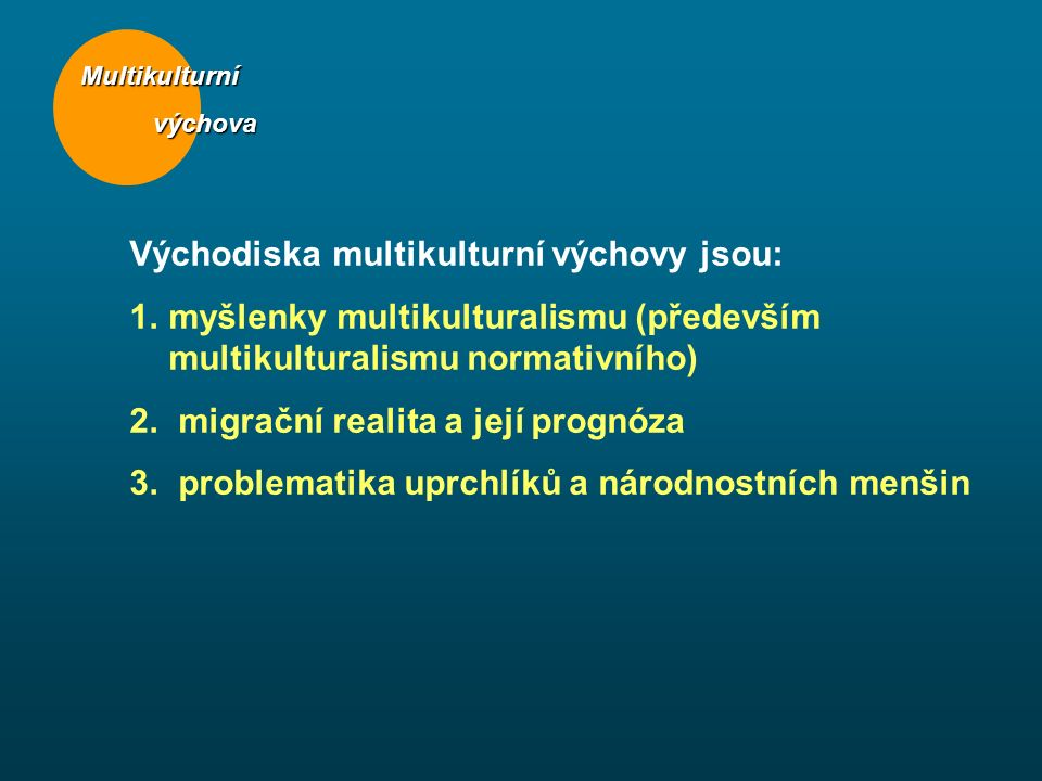 Východiska multikulturní výchovy jsou: 1.myšlenky multikulturalismu (především multikulturalismu normativního) 2. migrační realita a její prognóza 3.