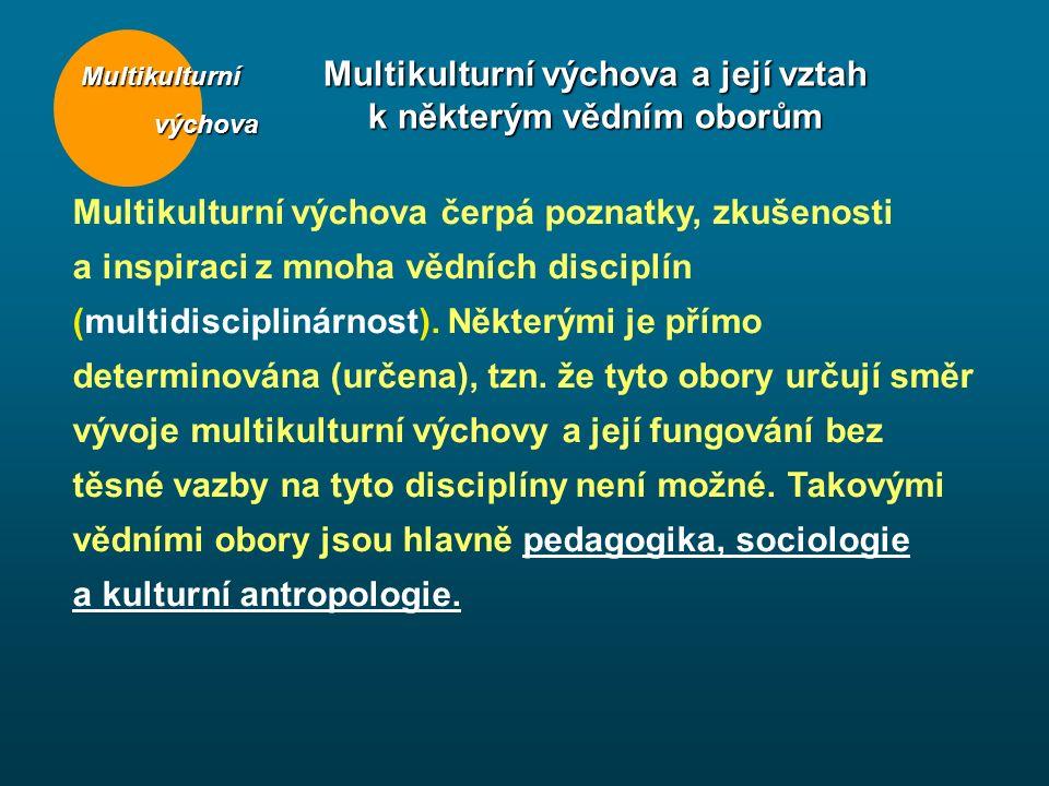 Multikulturní výchova výchova Multikulturní výchova a její vztah k některým vědním oborům Multikulturní výchova čerpá poznatky, zkušenosti a inspiraci z mnoha vědních disciplín (multidisciplinárnost).