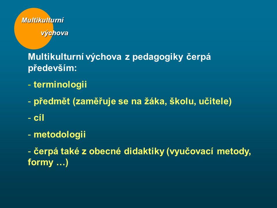 Multikulturní výchova výchova Multikulturní výchova z pedagogiky čerpá především: - terminologii - předmět (zaměřuje se na žáka, školu, učitele) - cíl