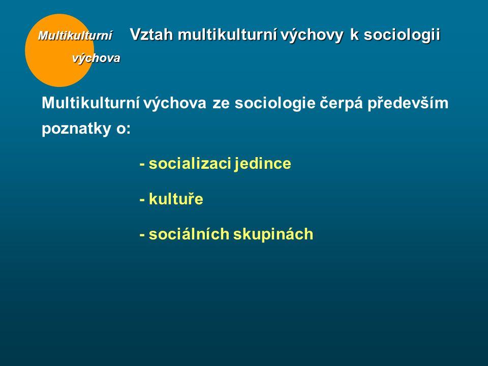 Multikulturní výchova výchova Vztah multikulturní výchovy k sociologii Multikulturní výchova ze sociologie čerpá především poznatky o: - socializaci jedince - kultuře - sociálních skupinách