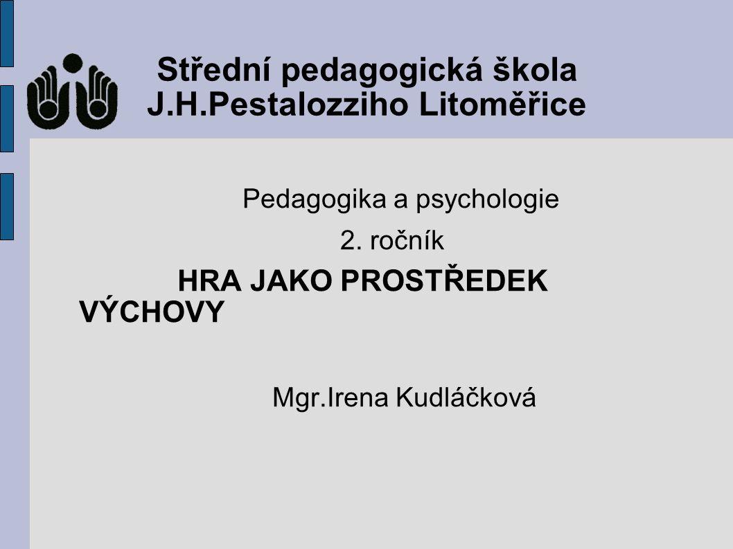 Střední pedagogická škola J.H.Pestalozziho Litoměřice Pedagogika a psychologie 2. ročník HRA JAKO PROSTŘEDEK VÝCHOVY Mgr.Irena Kudláčková