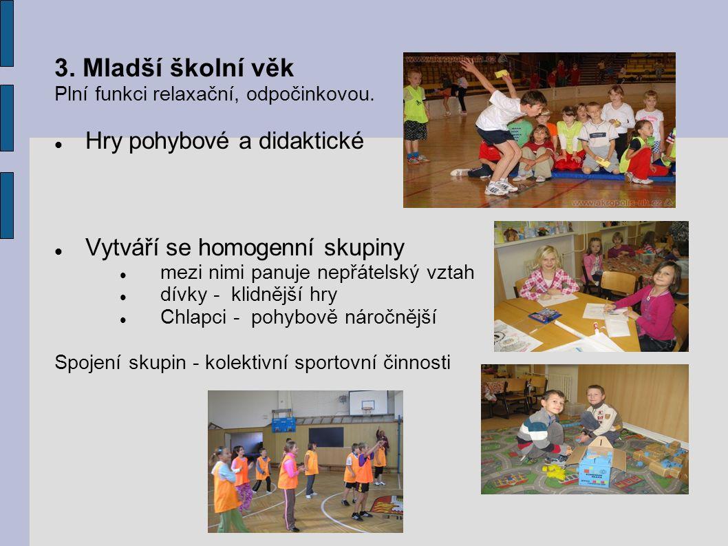 3. Mladší školní věk Plní funkci relaxační, odpočinkovou. Hry pohybové a didaktické Vytváří se homogenní skupiny mezi nimi panuje nepřátelský vztah dí