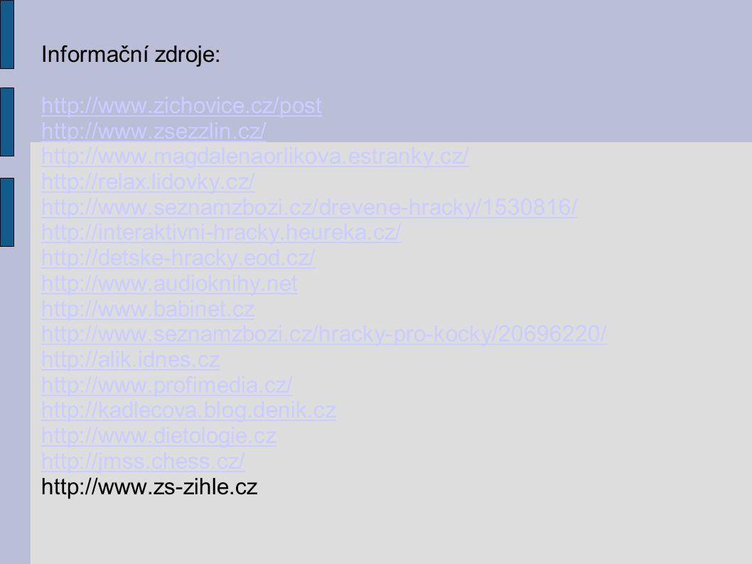 Informační zdroje: http://www.zichovice.cz/post http://www.zsezzlin.cz/ http://www.magdalenaorlikova.estranky.cz/ http://relax.lidovky.cz/ http://www.seznamzbozi.cz/drevene-hracky/1530816/ http://interaktivni-hracky.heureka.cz/ http://detske-hracky.eod.cz/ http://www.audioknihy.net http://www.babinet.cz http://www.seznamzbozi.cz/hracky-pro-kocky/20696220/ http://alik.idnes.cz http://www.profimedia.cz/ http://kadlecova.blog.denik.cz http://www.dietologie.cz http://jmss.chess.cz/ http://www.zs-zihle.cz