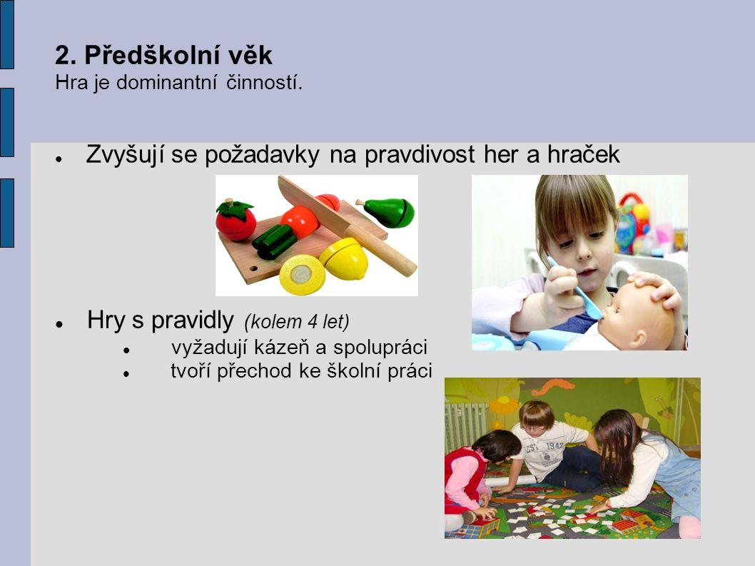 2. Předškolní věk Hra je dominantní činností. Zvyšují se požadavky na pravdivost her a hraček Hry s pravidly ( kolem 4 let) vyžadují kázeň a spoluprác
